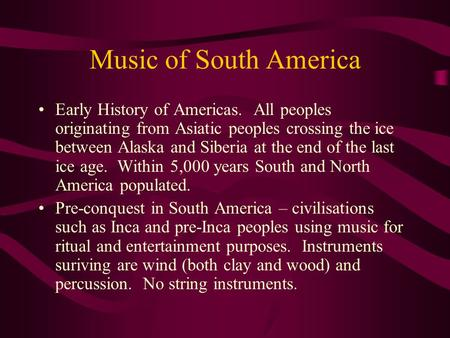 Music of South America Early History of Americas. All peoples originating from Asiatic peoples crossing the ice between Alaska and Siberia at the end of.