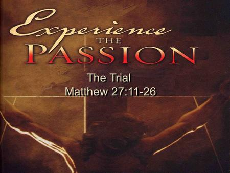 The Trial Matthew 27:11-26 The Trial Matthew 27:11-26.
