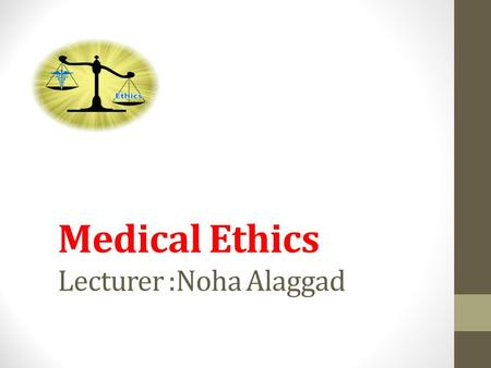 Medical Ethics Lecturer :Noha Alaggad. What is Ethics? Ethics is a system of moral principles. They affect how people make decisions and lead their lives.