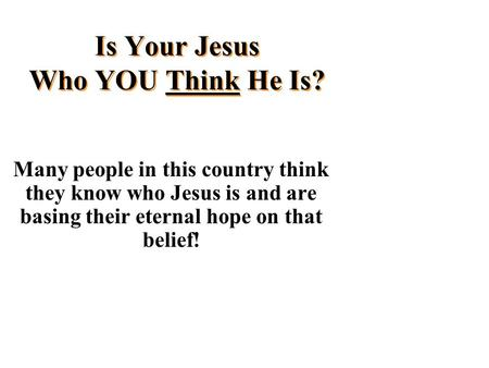 Is Your Jesus Who YOU Think He Is? Many people in this country think they know who Jesus is and are basing their eternal hope on that belief!