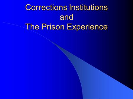 Corrections Institutions and The Prison Experience.