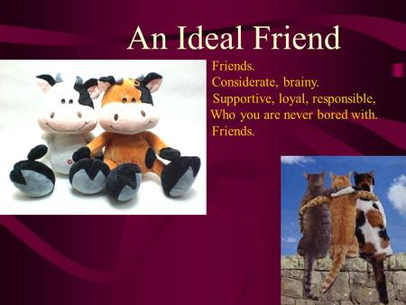 An Ideal Friend Friends. Considerate, brainy. Supportive, loyal, responsible, Who you are never bored with. Friends.