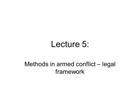 Lecture 5: Methods in armed conflict – legal framework.