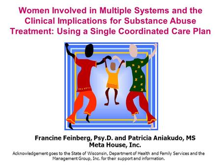 Women Involved in Multiple Systems and the Clinical Implications for Substance Abuse Treatment: Using a Single Coordinated Care Plan Francine Feinberg,