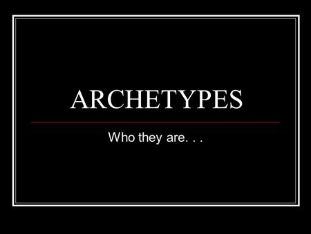 ARCHETYPES Who they are.... What in the world? Carl Jung theorized that humans have a collective unconscious, deposits of the constantly repeated experiences.