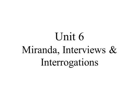 Unit 6 Miranda, Interviews & Interrogations. Interviewing The essential elements of an interview. Who What Where When Why How.