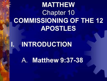MATTHEW Chapter 10 COMMISSIONING OF THE 12 APOSTLES I.INTRODUCTION A.Matthew 9:37-38.