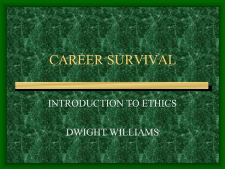 CAREER SURVIVAL INTRODUCTION TO ETHICS DWIGHT WILLIAMS.