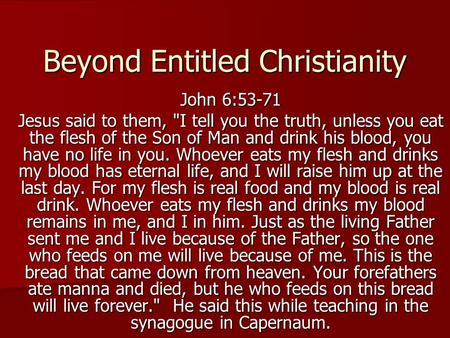 Beyond Entitled Christianity John 6:53-71 Jesus said to them, I tell you the truth, unless you eat the flesh of the Son of Man and drink his blood, you.