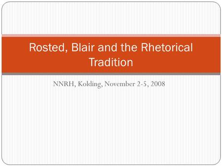 NNRH, Kolding, November 2-5, 2008 Rosted, Blair and the Rhetorical Tradition.