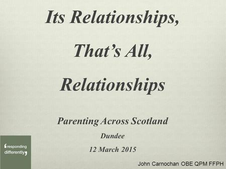 Its Relationships, That's All, Relationships Parenting Across Scotland Dundee 12 March 2015 John Carnochan OBE QPM FFPH.