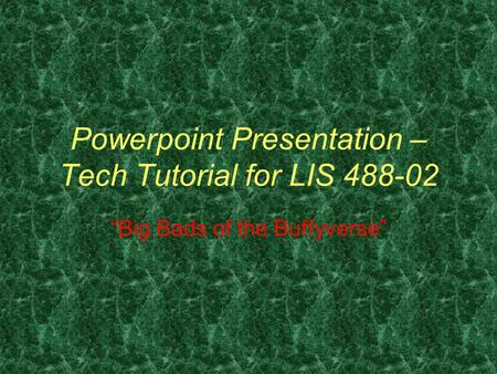 "Powerpoint Presentation – Tech Tutorial for LIS 488-02 ""Big Bads of the Buffyverse"""