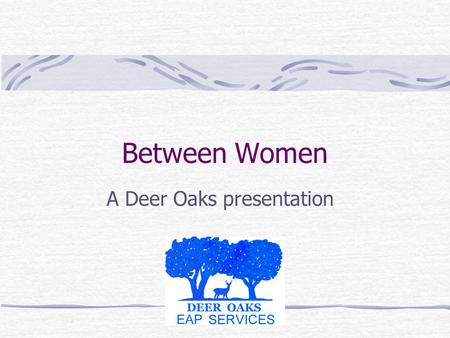 Between Women A Deer Oaks presentation. this is a program for women Today we are going to look closely at women's relationships. How did we enter the.