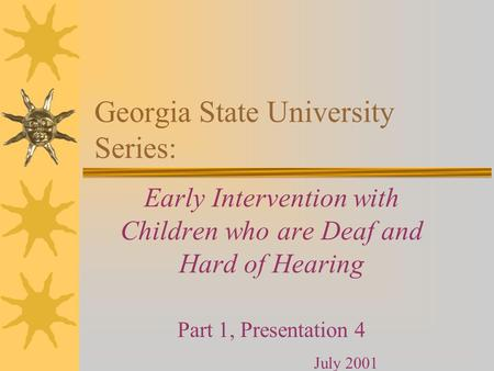 Georgia State University Series: Early Intervention with Children who are Deaf and Hard of Hearing Part 1, Presentation 4 July 2001.