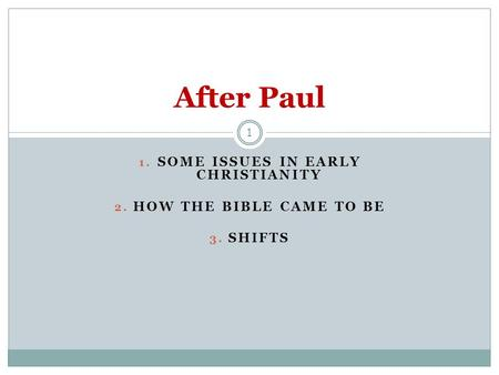 1. SOME ISSUES IN EARLY CHRISTIANITY 2. HOW THE BIBLE CAME TO BE 3. SHIFTS 1 After Paul.