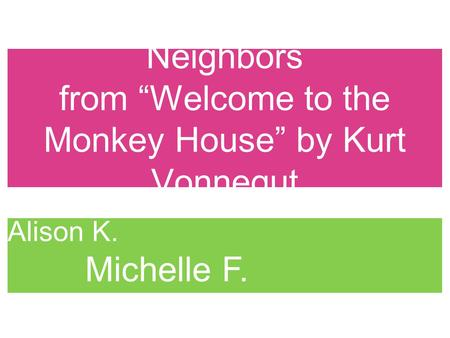"Neighbors from ""Welcome to the Monkey House"" by Kurt Vonnegut Kate P. Alison K. Michelle F. Arun A."