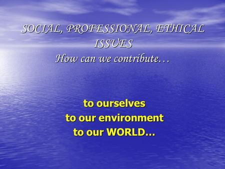 SOCIAL, PROFESSIONAL, ETHICAL ISSUES How can we contribute… to ourselves to our environment to our WORLD…