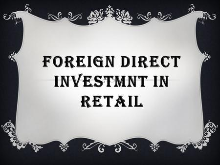 FOREIGN DIRECT INVESTMNT <strong>IN</strong> <strong>RETAIL</strong>. WHAT IS <strong>FDI</strong>?  <strong>FDI</strong> or Foreign Investment refers to the net inflows of investment to acquire a lasting management interest.