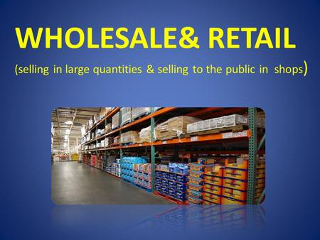 WHOLESALE& RETAIL (selling in large quantities & selling to the public in shops )