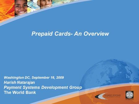 Washington DC, September 16, 2009 Harish Natarajan Payment Systems Development Group The World Bank Prepaid Cards- An Overview.