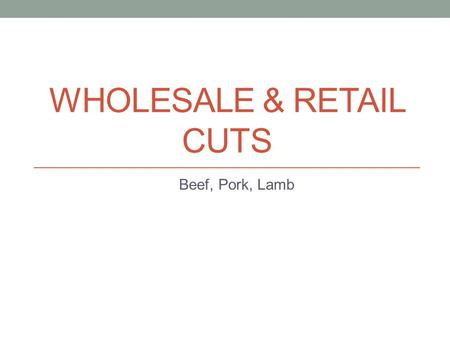 WHOLESALE & RETAIL CUTS Beef, Pork, Lamb. Thursday, March 28, 2013: Wholesale/Retail Cuts Objectives: Identify Primal cuts of beef, pork, and lamb. Determine.
