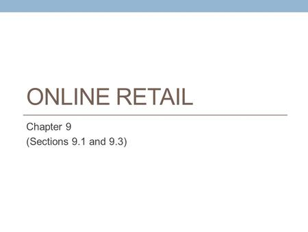 ONLINE RETAIL Chapter 9 (Sections 9.1 and 9.3). Learning Objectives Understand the environment in which the online retail sector operates today Describe.