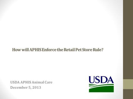 How will APHIS Enforce the Retail Pet Store Rule? USDA APHIS Animal Care December 5, 2013.