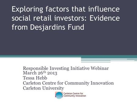 Exploring factors that influence social retail investors: Evidence from Desjardins Fund Responsible Investing Initiative Webinar March 26 th 2013 Tessa.