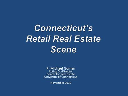 R. Michael Goman Acting Co-Director Center for Real Estate University of Connecticut November 2010.