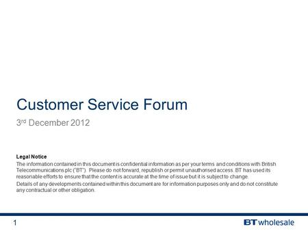 1 Customer Service Forum 3 rd December 2012 Legal Notice The information contained in this document is confidential information as per your terms and conditions.