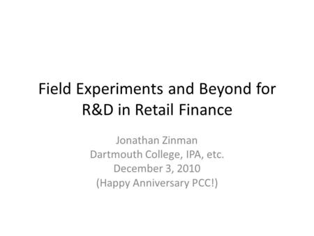 Field Experiments and Beyond for R&D in Retail Finance Jonathan Zinman Dartmouth College, IPA, etc. December 3, 2010 (Happy Anniversary PCC!)