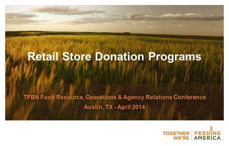 Retail Store Donation Programs TFBN Food Resource, Operations & Agency Relations Conference Austin, TX - April 2014.