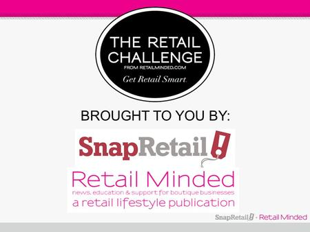 BROUGHT TO YOU BY:. APPLYING RETAIL EDUCTION TO YOUR BUSINESS Why It Matters & What You Can Do.