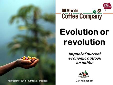 Evolution or revolution impact of current economic outlook on coffee Jan KempenaarFebruari 15, 2013 – Kampala - Uganda.