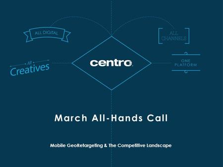 Mobile GeoRetargeting & The Competitive Landscape March All-Hands Call.
