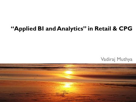 """Applied BI and Analytics"" in Retail & CPG Vadiraj Muthya."
