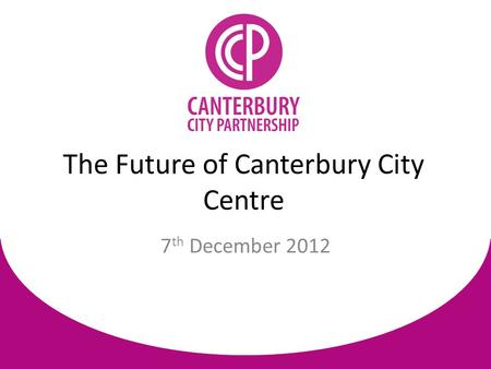 7 th December 2012 The Future of Canterbury City Centre.