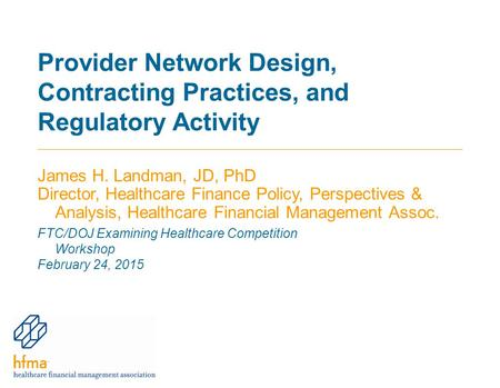 Provider Network Design, Contracting Practices, and Regulatory Activity James H. Landman, JD, PhD Director, Healthcare Finance Policy, Perspectives & Analysis,