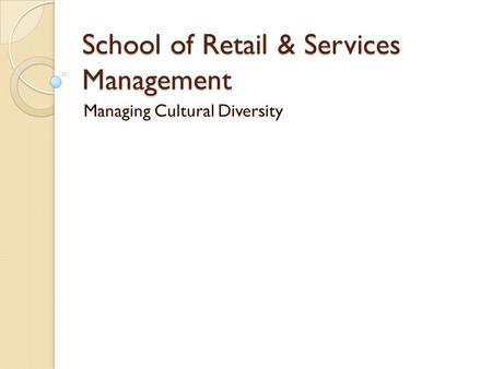 School of Retail & Services Management Managing Cultural Diversity.