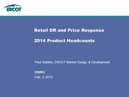 Retail DR and Price Response 2014 Product Headcounts Paul Wattles, ERCOT Market Design & Development DSWG Feb. 3, 2015.