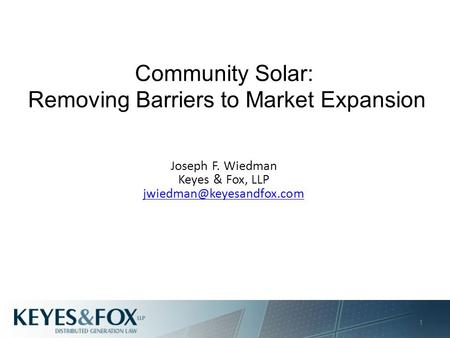 Community Solar: Removing Barriers to Market Expansion Joseph F. Wiedman Keyes & Fox, LLP 1.