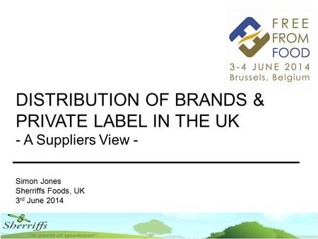 DISTRIBUTION OF BRANDS & PRIVATE LABEL IN THE UK - A Suppliers View - Simon Jones Sherriffs Foods, UK 3 rd June 2014.