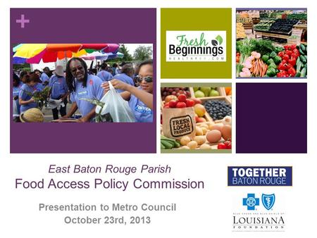 + East Baton Rouge Parish Food Access Policy Commission Presentation to Metro Council October 23rd, 2013.
