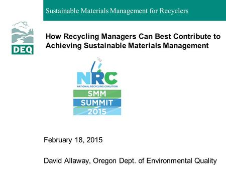 How Recycling Managers Can Best Contribute to Achieving Sustainable Materials Management February 18, 2015 David Allaway, Oregon Dept. of Environmental.