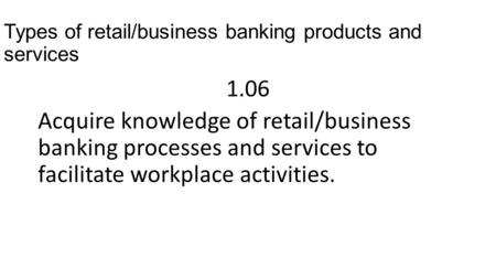Types of retail/business banking products and services 1.06 Acquire knowledge of retail/business banking processes and services to facilitate workplace.