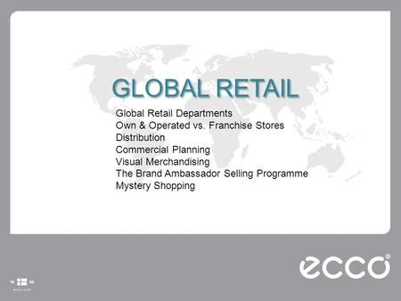 GLOBAL RETAIL Global Retail Departments Own & Operated vs. Franchise Stores Distribution Commercial Planning Visual Merchandising The Brand Ambassador.