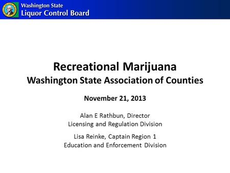 Recreational Marijuana Washington State Association of Counties Alan E Rathbun, Director Licensing and Regulation Division Lisa Reinke, Captain Region.