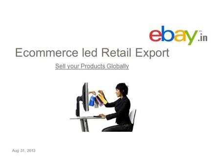 Ecommerce led Retail Export Sell your Products Globally Aug 31, 2013.