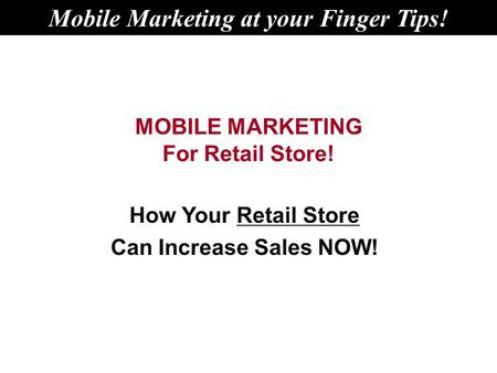 MOBILE MARKETING For Retail Store! How Your Retail Store Can Increase Sales NOW! Mobile Marketing at your Finger Tips!