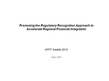 Promoting the Regulatory Recognition Approach to Accelerate Regional Financial Integration APFF Seattle 2014 July 7, 2014.